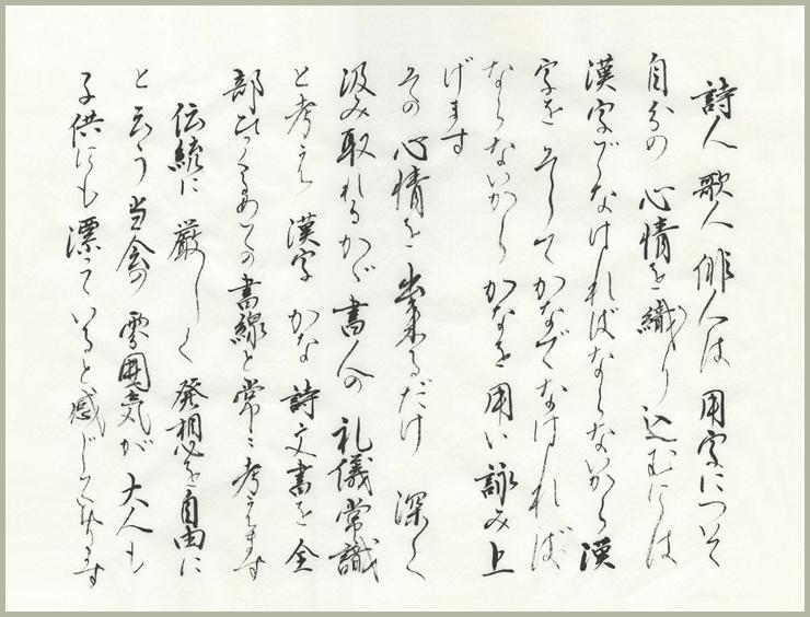 詩人 歌人 俳人は 用字について自分の 心情を織り込むには 漢字でなければならないから漢字を そして かなでなければならないからかなを用い詠み上げます その心情を出来るだけ 深く汲み取れるかが書人の礼儀常識と考え 漢字 かな 詩文書を 全部ひっくるめての書線と常に考えます 伝統に 厳しく 発想を自由にと云う当会の雰囲気が 大人も子供にも漂っていると感じております
